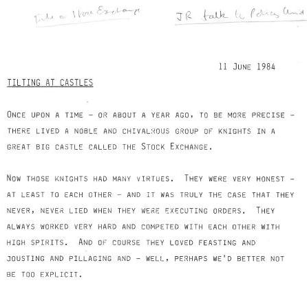 John Redwood's talk to the Policy Unit is dated 11 June 1984. Headed 'Tilting at Castles', it reads: 'Once upon a time - or about a year ago, to be more precise - there lived a noble and chivalrous group of knights in a great big castle called the Stock Exchange. Now those knoghts had many virtues. They were ver honest - at least to each other - and it was truly the case that they never, never lied when they were executing orders. They always worked very hard and competed with each other with high spirits. And of course they loved feasting and jousting and pillaging and - well, perhaps we'd better not be too explicit.'