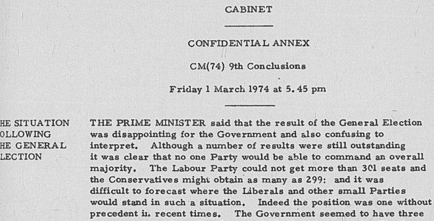 Cabinet: Confidential Annex, CAB 128/53, CM (74) 9th Conclusions. Friday 1 March at 5.45 pm. Agenda item: The Situation Following the General Election. The Prime Minister said that the result of the General Election was disappointing for the Government and also confusing to interpret. Although a number of results were still outstanding it was clear that no one Party would be able to command an overall majority. The Labour Party could not get more than 301 seats and the Conservatives might obtain as many as 299; and it was difficult to forecast where the Liberals and other small parties would stand in such a situation. Indeed, the position was one without precedent in recent times.