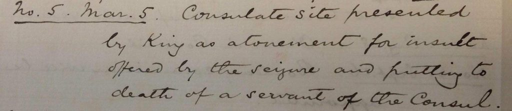 Excerpt from the memoir of Sir Ernest Satow, 1856, reads as follows: No.5, March 5. Consulate site presented by King as atonement for insult offered by the seizure and putting to death of a servant of the Consul (Source: The National Archives, document reference WORK 10/275)