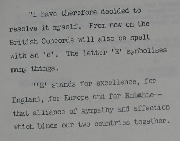 In this speech given at Toulouse on 11 Deecmeber 1967, Tony Benn resolved the spelling issue of whether the British spelling of 'Concord' should have an 'e' added to it - which is the French spelling. He said: 'I have therefore decided to resolve it myself. From now on the British Concorde will also be spelt with an 'e'. The letter 'E' symbolises many things.'E' stands for excellence, for England, for Europe and for Entente – that alliance of sympathy and affection which binds our two countries together'.